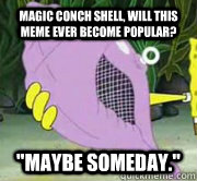 Magic Conch Shell Will This Meme Ever Become Popular Maybe