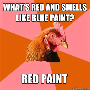 What's red and smells like blue paint? red paint  Anti-Joke Chicken