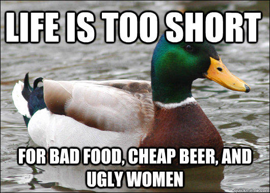 Life is too short for bad food, cheap beer, and ugly women - Life is too short for bad food, cheap beer, and ugly women  Actual Advice Mallard