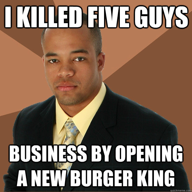 I killed five guys business by opening a new burger king - I killed five guys business by opening a new burger king  Successful Black Man