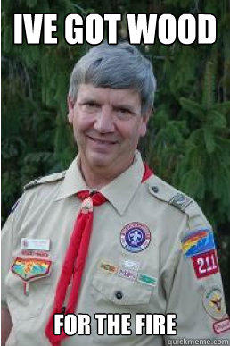 ive got wood for the fire - ive got wood for the fire  Harmless Scout Leader