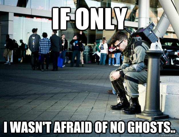 if only i wasn't afraid of no ghosts.. - if only i wasn't afraid of no ghosts..  Deep Thought Ghostbuster