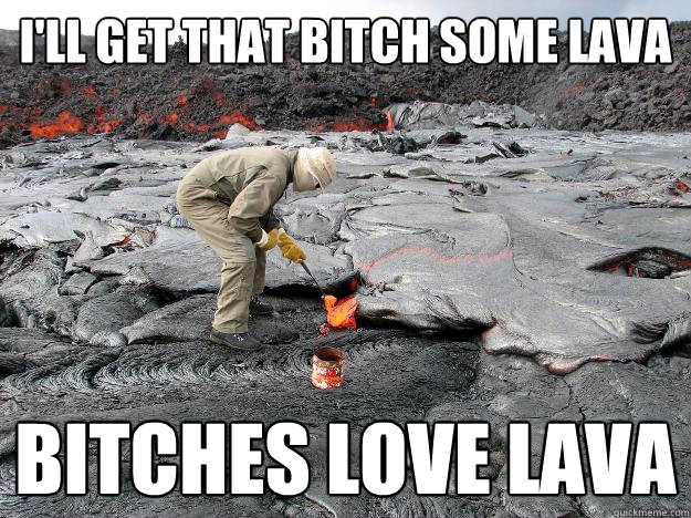 I'll get that bitch some lava Bitches love lava  Bitches Love