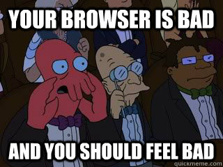 Your browser is bad and you should feel bad