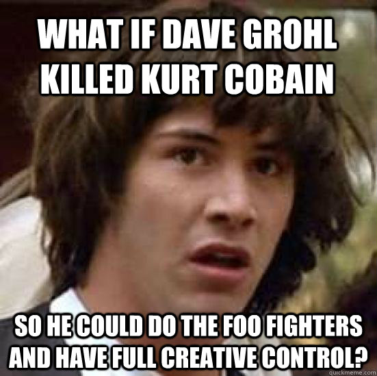 What if Dave Grohl killed kurt cobain so he could do the foo fighters and have full creative control? - What if Dave Grohl killed kurt cobain so he could do the foo fighters and have full creative control?  conspiracy keanu