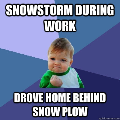snowstorm during work drove home behind snow plow - snowstorm during work drove home behind snow plow  Success Kid