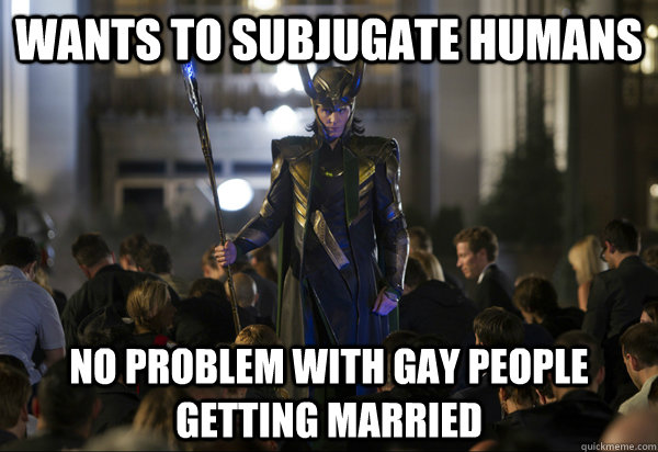 Wants to subjugate humans No problem with gay people getting married