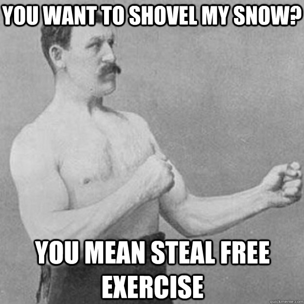 You want to shovel my snow? You mean steal free exercise - You want to shovel my snow? You mean steal free exercise  overly manly man