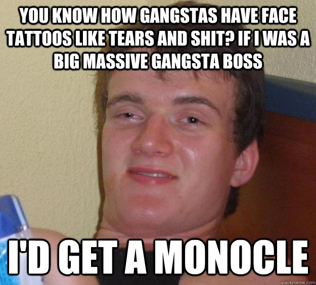 You know how gangstas have face tattoos like tears and shit? If I was a big massive gangsta boss I'd get a monocle - You know how gangstas have face tattoos like tears and shit? If I was a big massive gangsta boss I'd get a monocle  10 Guy