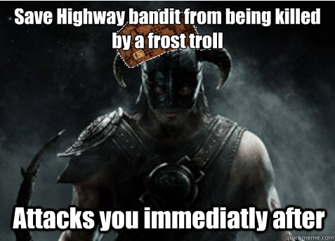 Save Highway bandit from being killed by a frost troll Attacks you immediatly after  Scumbag Skyrim