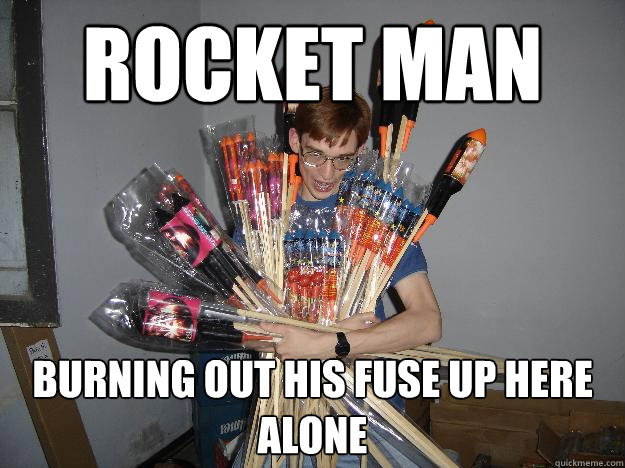 ROCKET MAN Burning out his fuse up here alone - ROCKET MAN Burning out his fuse up here alone  Crazy Fireworks Nerd
