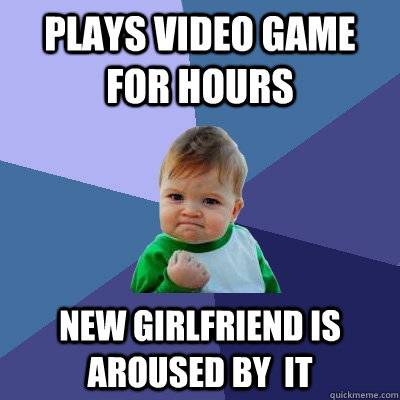 Plays video game for hours New girlfriend is aroused by  it - Plays video game for hours New girlfriend is aroused by  it  Success Kid