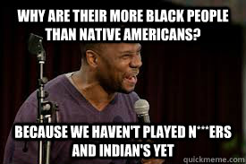Why are their more black people than Native Americans? Because we haven't played n***ers and Indian's yet - Why are their more black people than Native Americans? Because we haven't played n***ers and Indian's yet  Middling Black Comic