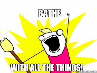 Bathe with all the things! - Bathe with all the things!  All The Things