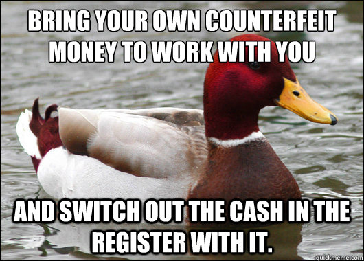 bring your own counterfeit money to work with you  and switch out the cash in the register with it. - bring your own counterfeit money to work with you  and switch out the cash in the register with it.  Malicious Advice Mallard