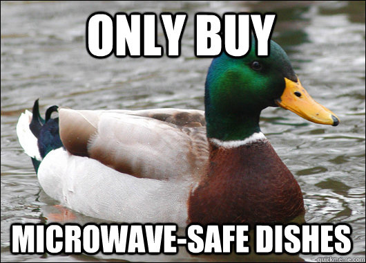 only buy microwave-safe dishes - only buy microwave-safe dishes  Actual Advice Mallard