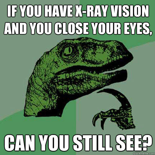 If you have X-ray vision and you close your eyes, Can you still see? - If you have X-ray vision and you close your eyes, Can you still see?  Philosoraptor