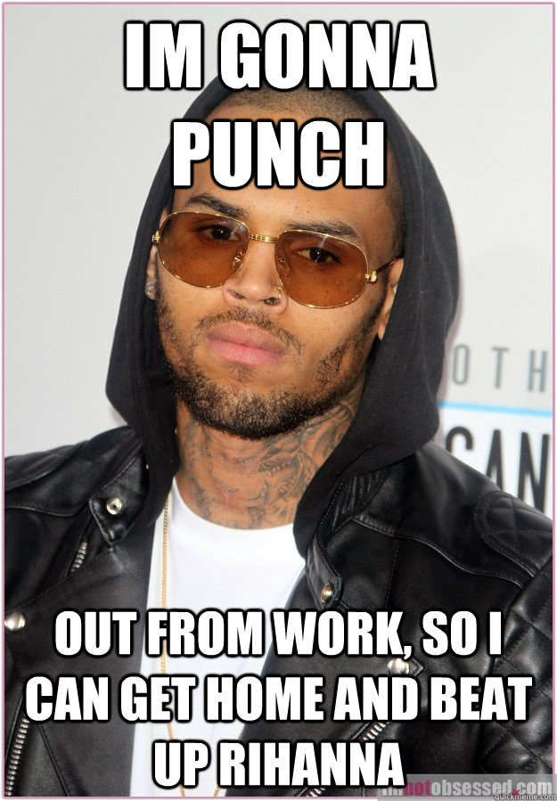 Im gonna punch out from work, so i can get home and beat up rihanna