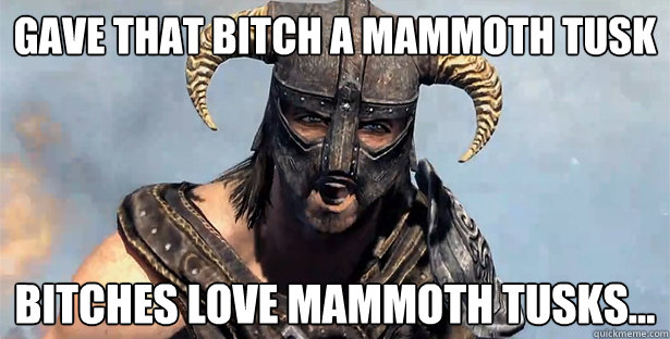 Gave that bitch a mammoth tusk bitches love mammoth tusks...