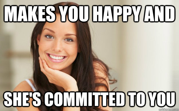 makes you happy and she's committed to you  Good Girl Gina