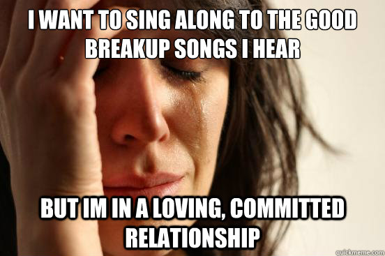 I want to sing along to the good breakup songs i hear  but im in a loving, committed relationship - I want to sing along to the good breakup songs i hear  but im in a loving, committed relationship  First World Problems