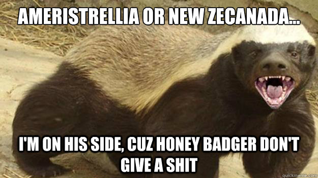 Ameristrellia or New Zecanada... I'm on his side, cuz Honey Badger don't give a shit - Ameristrellia or New Zecanada... I'm on his side, cuz Honey Badger don't give a shit  Ameristrellia or New Zecanada...