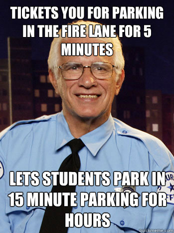 Tickets you for parking in the fire lane for 5 minutes Lets students park in 15 minute parking for hours