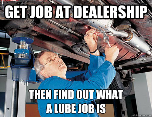 get job at dealership then find out what  a lube job is  auto-mechanic