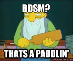BDSM? Thats a paddlin'