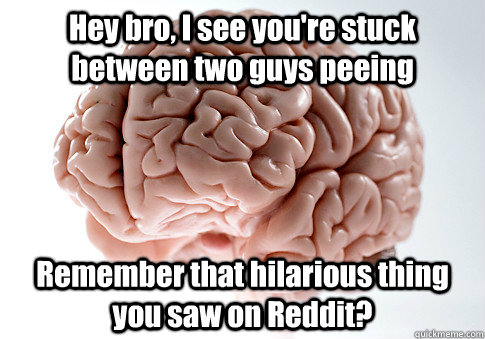 Hey bro, I see you're stuck between two guys peeing Remember that hilarious thing you saw on Reddit?  - Hey bro, I see you're stuck between two guys peeing Remember that hilarious thing you saw on Reddit?   Scumbag Brain