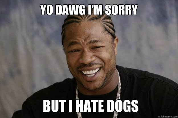 yo dawg i'm sorry but i hate dogs - yo dawg i'm sorry but i hate dogs  Xzibit meme 2