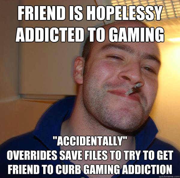 Friend is hopelessy addicted to gaming