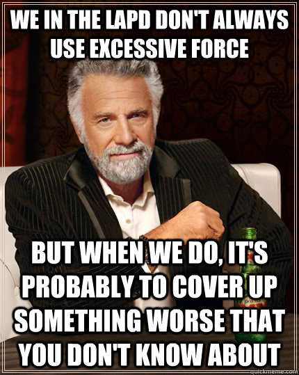 We in the LAPD don't always use excessive force But when we do, it's probably to cover up something worse that you don't know about - We in the LAPD don't always use excessive force But when we do, it's probably to cover up something worse that you don't know about  The Most Interesting Man In The World
