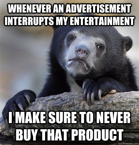 whenever an advertisement interrupts my entertainment  I make sure to never buy that product - whenever an advertisement interrupts my entertainment  I make sure to never buy that product  Confession Bear