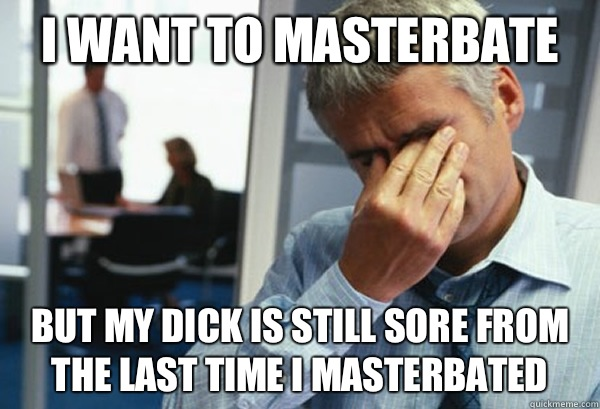 I want to masterbate But my dick is still sore from the last time I masterbated - I want to masterbate But my dick is still sore from the last time I masterbated  Male First World Problems