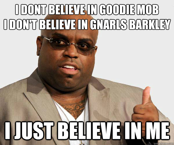 i dont believe in goodie mob i don't believe in gnarls barkley i just believe in me - i dont believe in goodie mob i don't believe in gnarls barkley i just believe in me  Ceelo
