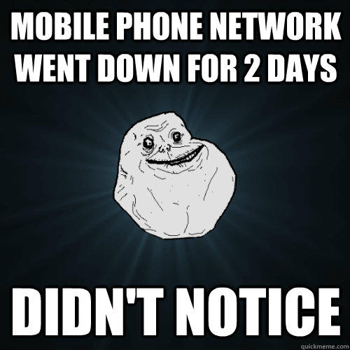 Mobile phone network went down for 2 days Didn't notice - Mobile phone network went down for 2 days Didn't notice  Forever Alone