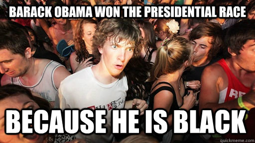 Barack obama won the presidential race because he is black - Barack obama won the presidential race because he is black  Sudden Clarity Clarence