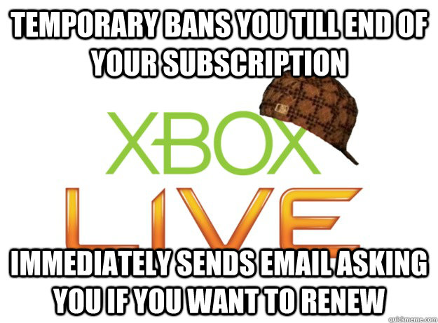 Temporary bans you till end of your subscription immediately sends email asking you if you want to renew  - Temporary bans you till end of your subscription immediately sends email asking you if you want to renew   Scumbag Xbox Live