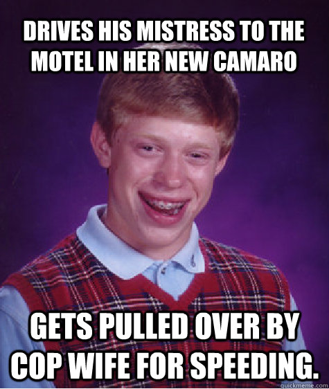 Drives his mistress to the motel in her new camaro Gets pulled over by Cop wife for speeding. - Drives his mistress to the motel in her new camaro Gets pulled over by Cop wife for speeding.  Bad Luck Brian