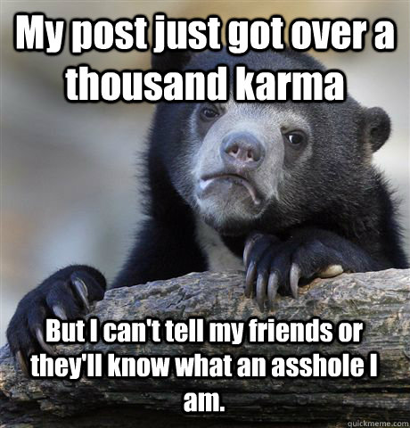 My post just got over a thousand karma But I can't tell my friends or they'll know what an asshole I am. - My post just got over a thousand karma But I can't tell my friends or they'll know what an asshole I am.  Confession Bear