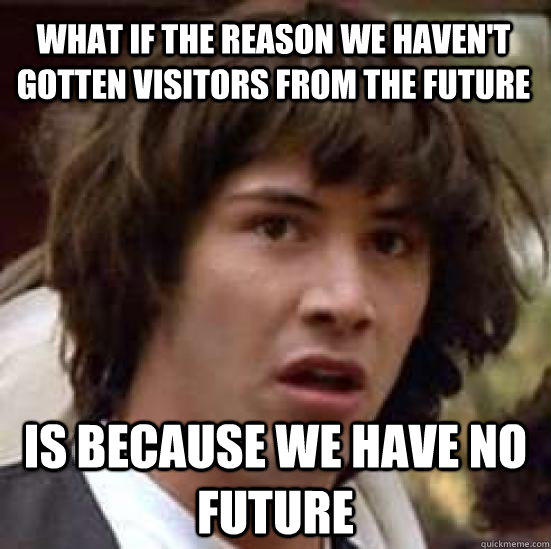 What if the reason we haven't gotten visitors from the future is Because we have no future - What if the reason we haven't gotten visitors from the future is Because we have no future  conspiracy keanu