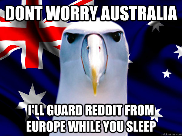 DONt worry australia i'll guard reddit from    europe while you sleep  One-up australia