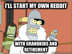 I'll start my own reddit With GRANDKIDS AND RETIREMENT