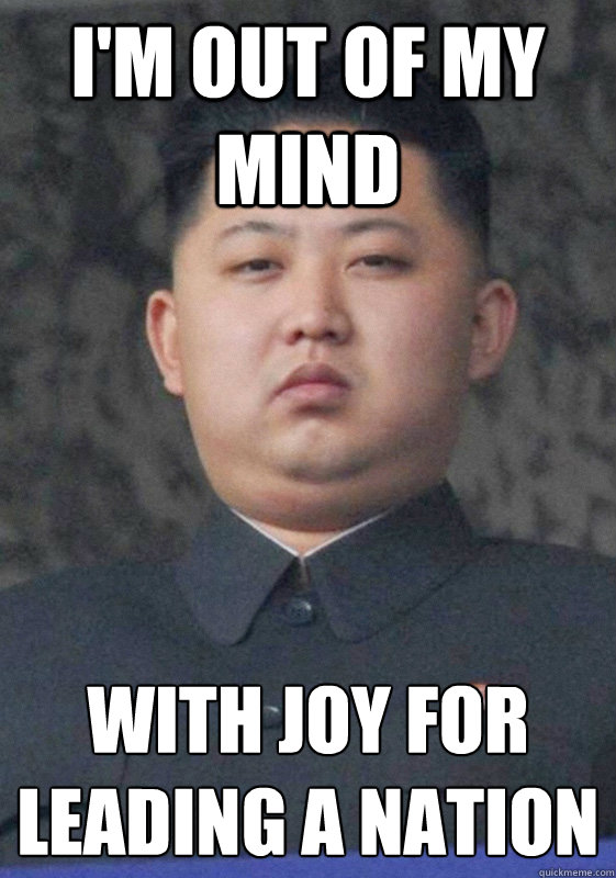 I'm out of my mind With joy for leading a nation   Overjoyed Jong-Un
