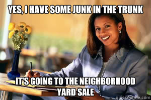 Yes, I have some junk in the trunk It's going to the neighborhood yard sale