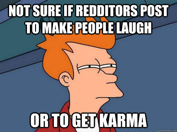 Not sure if redditors post to make people laugh Or to get karma - Not sure if redditors post to make people laugh Or to get karma  Futurama Fry