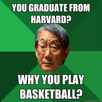 you graduate from harvard? why you play basketball? - you graduate from harvard? why you play basketball?  High Expectations Asian Father