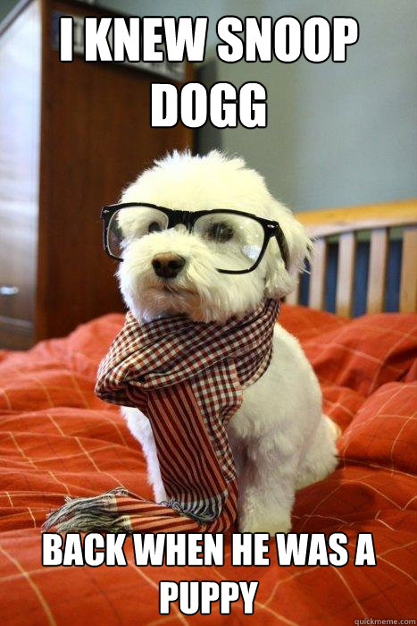 I knew snoop dogg Back when he was a puppy - I knew snoop dogg Back when he was a puppy  Hipster Dog