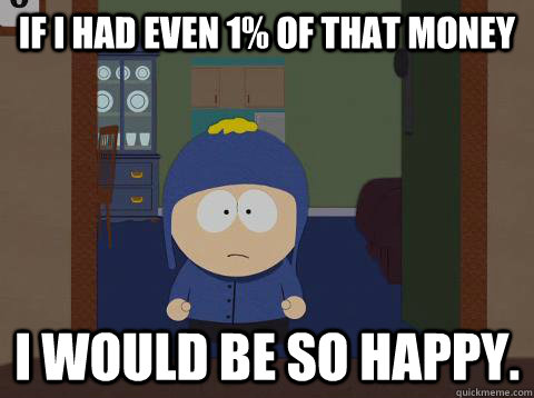 If i had even 1% of that money I would be so happy. - If i had even 1% of that money I would be so happy.  Craig Happy